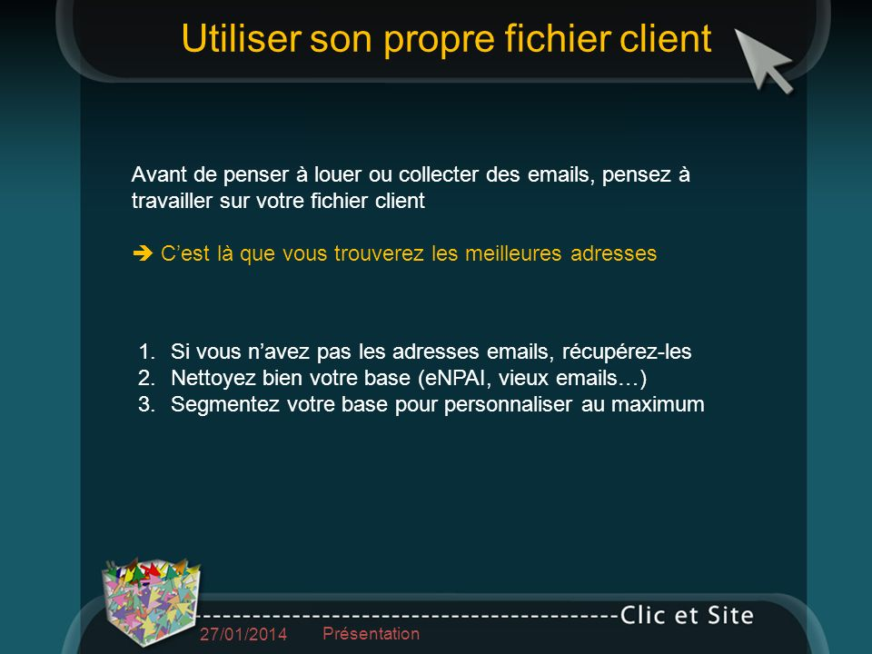 Avant de penser à louer ou collecter des emails, pensez à travailler sur votre fichier client Cest là que vous trouverez les meilleures adresses 1.Si vous navez pas les adresses emails, récupérez-les 2.Nettoyez bien votre base (eNPAI, vieux emails…) 3.Segmentez votre base pour personnaliser au maximum Utiliser son propre fichier client 27/01/2014 Présentation