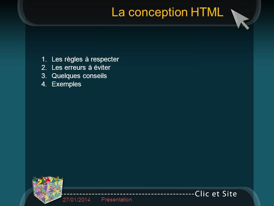 1.Les règles à respecter 2.Les erreurs à éviter 3.Quelques conseils 4.Exemples La conception HTML 27/01/2014 Présentation