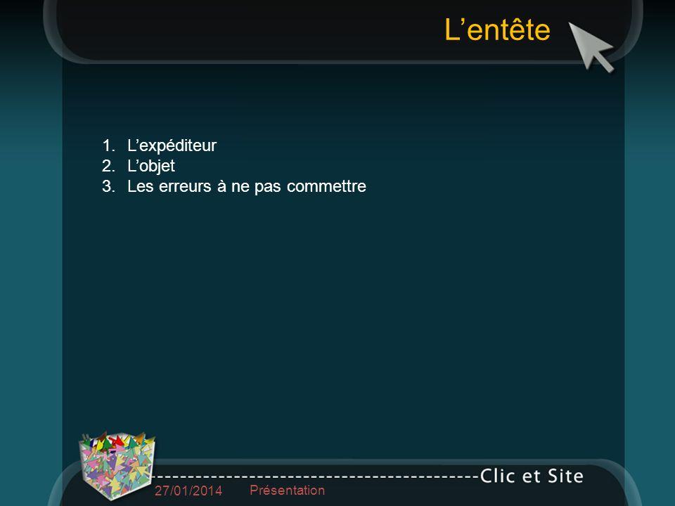 1.Lexpéditeur 2.Lobjet 3.Les erreurs à ne pas commettre Lentête 27/01/2014 Présentation
