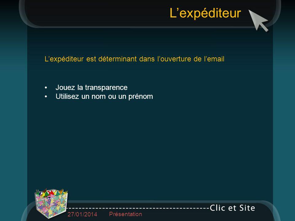 Jouez la transparence Utilisez un nom ou un prénom Lexpéditeur est déterminant dans louverture de lemail Lexpéditeur 27/01/2014 Présentation