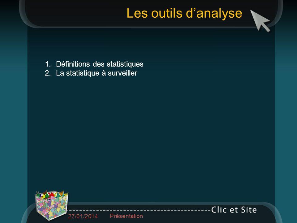 1.Définitions des statistiques 2.La statistique à surveiller Les outils danalyse 27/01/2014 Présentation
