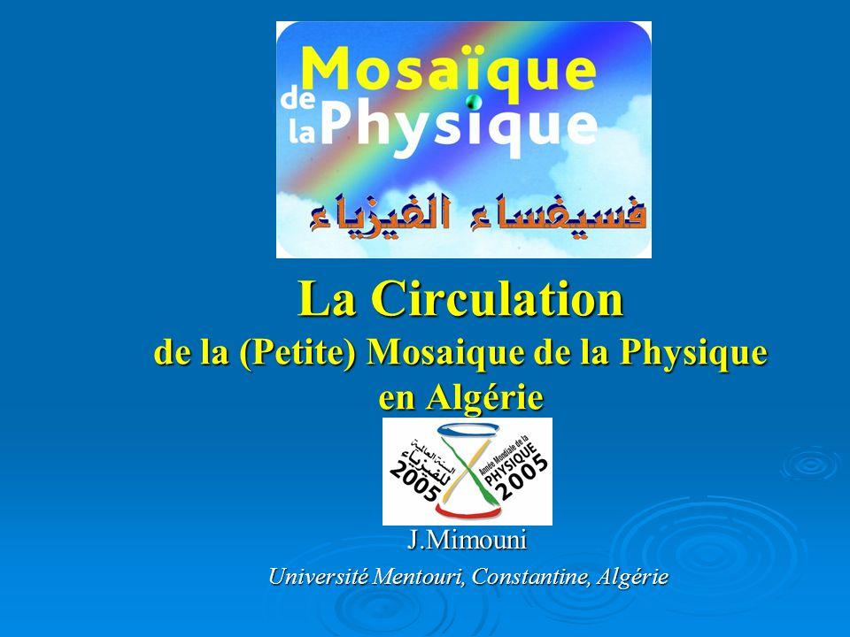 La Circulation de la (Petite) Mosaique de la Physique en Algérie J.Mimouni Université Mentouri, Constantine, Algérie