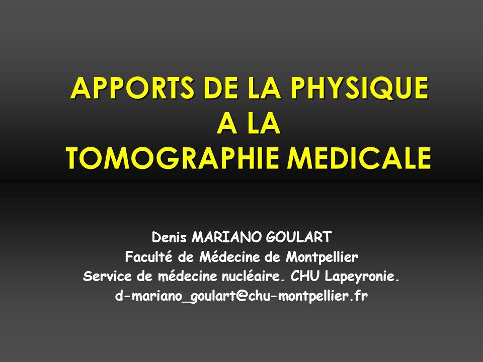 APPORTS DE LA PHYSIQUE A LA TOMOGRAPHIE MEDICALE Denis MARIANO GOULART Faculté de Médecine de Montpellier Service de médecine nucléaire.