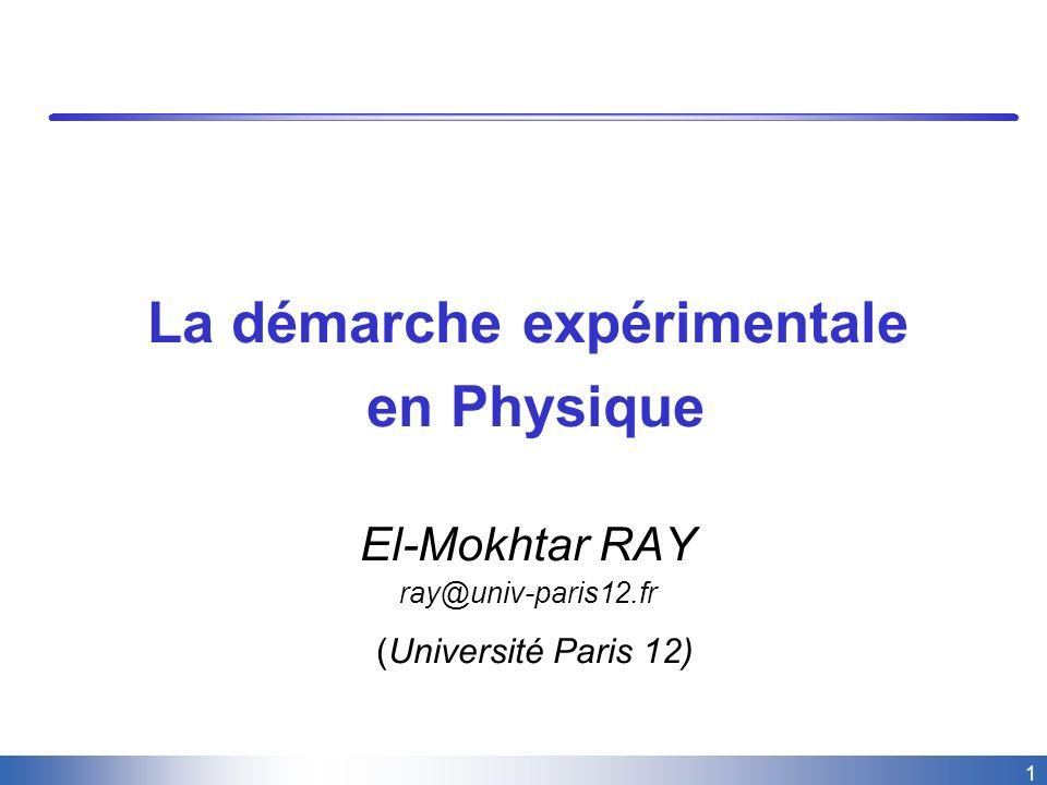 1 La démarche expérimentale en Physique El-Mokhtar RAY ray@univ-paris12.fr (Université Paris 12)