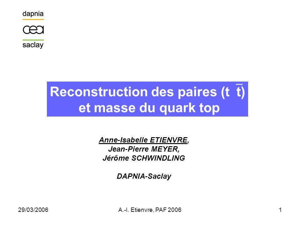 29/03/2006A.-I. Etienvre, PAF 20061 Reconstruction des paires (t t) et masse du quark top Anne-Isabelle ETIENVRE, Jean-Pierre MEYER, Jérôme SCHWINDLIN