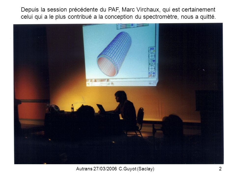 Autrans 27/03/2006 C.Guyot (Saclay)33 CONCLUSIONS Linstallation des composants du spectromètre (MDT, RPC, alignement, services…) se heurte a de nombreux problèmes (RPCs, accès, manpower, cablages, delais de livraisons de certains composants, HV/LV PS, Rods…), ce qui est la source du retard dans le commissioning du système a muons (>6mois, comparé aux prévisions de fin 2004).