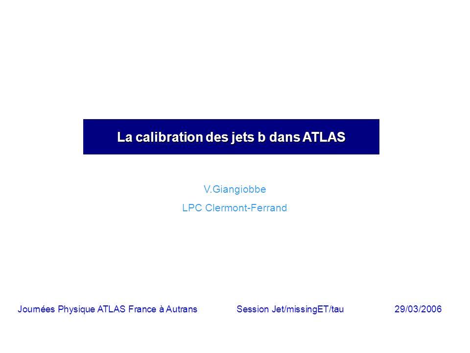 La calibration des jets b dans ATLAS V.Giangiobbe LPC Clermont-Ferrand Journées Physique ATLAS France à AutransSession Jet/missingET/tau29/03/2006