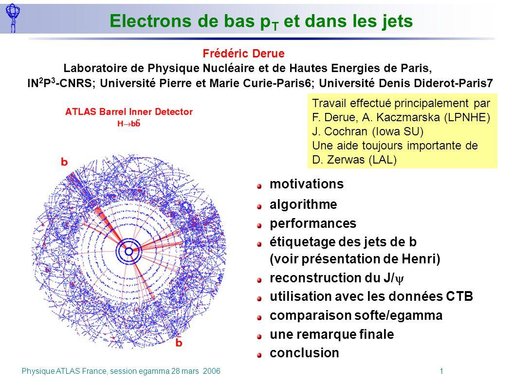 Physique ATLAS France, session egamma 28 mars 2006 1 Electrons de bas p T et dans les jets Frédéric Derue Laboratoire de Physique Nucléaire et de Haut