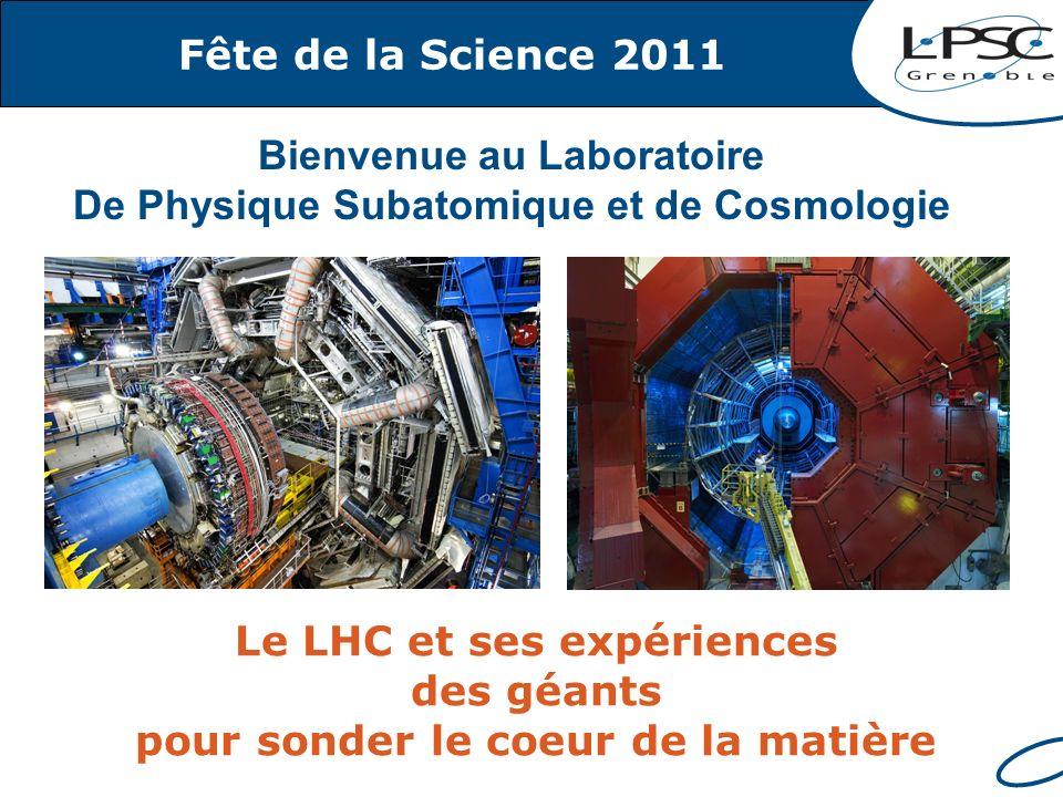 Fête de la Science 2011 Le LHC et ses expériences des géants pour sonder le coeur de la matière Bienvenue au Laboratoire De Physique Subatomique et de Cosmologie