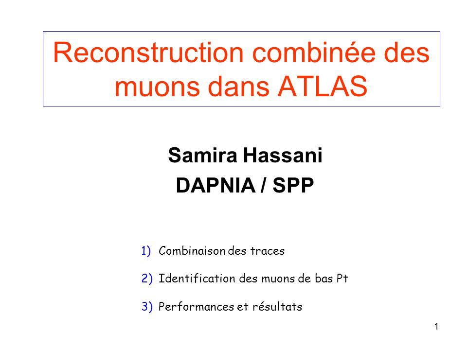 1 Reconstruction combinée des muons dans ATLAS Samira Hassani DAPNIA / SPP 1)Combinaison des traces 2)Identification des muons de bas Pt 3)Performances et résultats