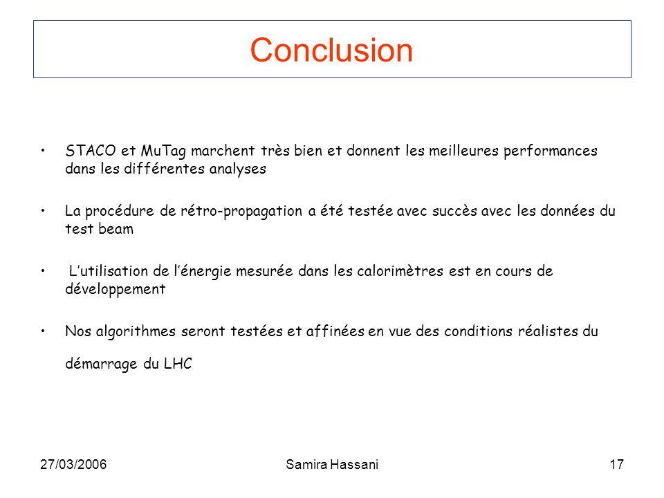 27/03/2006Samira Hassani17 Conclusion STACO et MuTag marchent très bien et donnent les meilleures performances dans les différentes analyses La procédure de rétro-propagation a été testée avec succès avec les données du test beam Lutilisation de lénergie mesurée dans les calorimètres est en cours de développement Nos algorithmes seront testées et affinées en vue des conditions réalistes du démarrage du LHC
