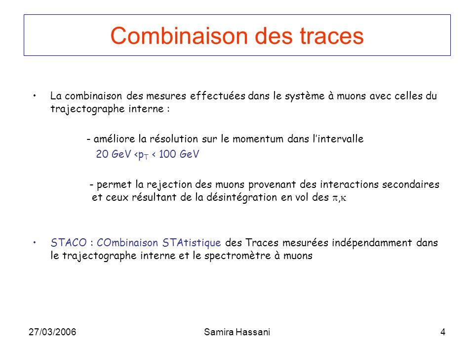 27/03/2006Samira Hassani4 La combinaison des mesures effectuées dans le système à muons avec celles du trajectographe interne : - améliore la résolution sur le momentum dans lintervalle 20 GeV <p T < 100 GeV - permet la rejection des muons provenant des interactions secondaires et ceux résultant de la désintégration en vol des, STACO : COmbinaison STAtistique des Traces mesurées indépendamment dans le trajectographe interne et le spectromètre à muons Combinaison des traces