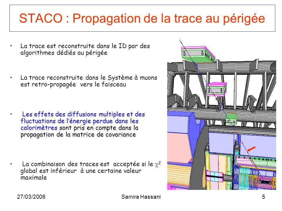 27/03/2006Samira Hassani5 STACO : Propagation de la trace au périgée La trace est reconstruite dans le ID par des algorithmes dédiés au périgée La tra