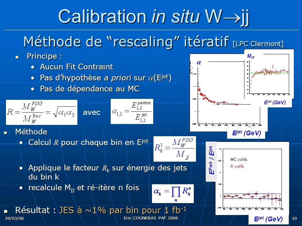 29/03/06 Eric COGNERAS PAF 2006 10 Méthode Méthode Calcul R pour chaque bin en E jetCalcul R pour chaque bin en E jet Applique le facteur R k sur énergie des jets du bin kApplique le facteur R k sur énergie des jets du bin k recalcule M jj et ré-itère n foisrecalcule M jj et ré-itère n fois Résultat : JES à ~1% par bin pour 1 fb -1 Résultat : JES à ~1% par bin pour 1 fb -1 avec Principe : Principe : Aucun Fit ContraintAucun Fit Contraint Pas dhypothèse a priori sur (E jet )Pas dhypothèse a priori sur (E jet ) Pas de dépendance au MCPas de dépendance au MC Calibration in situ W jj Calibration in situ W jj Méthode de rescaling itératif [LPC Clermont] Méthode de rescaling itératif [LPC Clermont] E jet (GeV) E Part / E jet E jet (GeV) MWMW