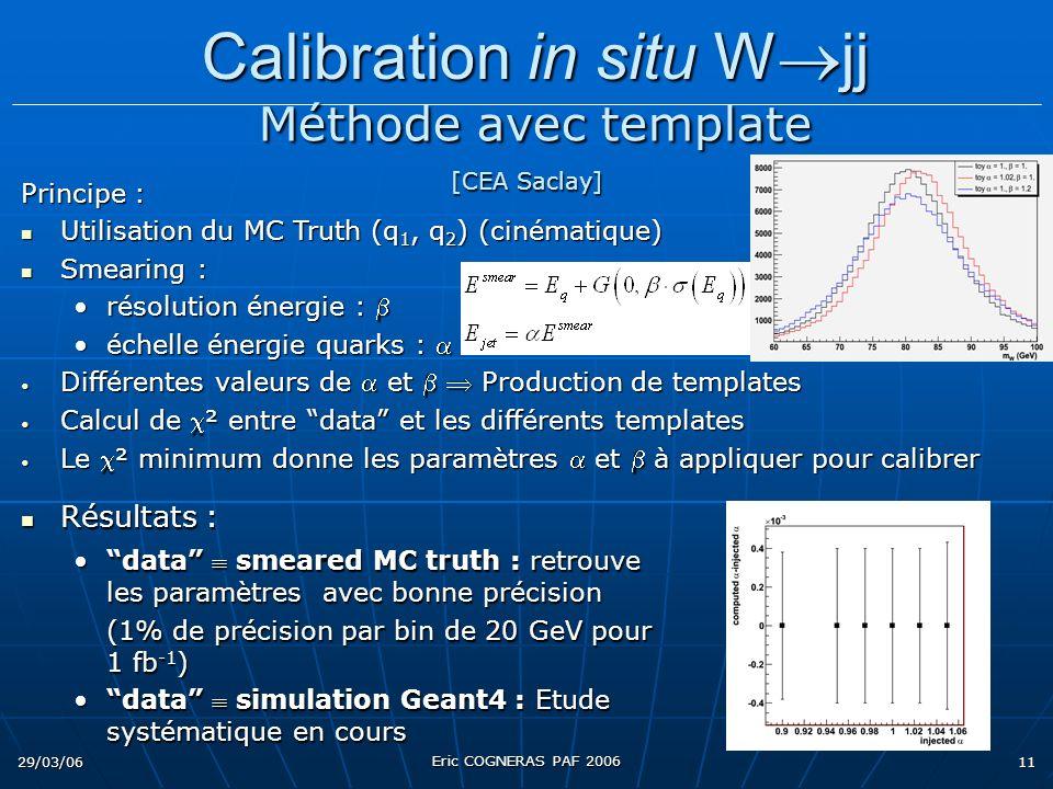29/03/06 Eric COGNERAS PAF 2006 11 Principe : Utilisation du MC Truth (q 1, q 2 ) (cinématique) Utilisation du MC Truth (q 1, q 2 ) (cinématique) Smearing : Smearing : résolution énergie :résolution énergie : échelle énergie quarks :échelle énergie quarks : Différentes valeurs de et Production de templates Différentes valeurs de et Production de templates Calcul de ² entre data et les différents templates Calcul de ² entre data et les différents templates Le ² minimum donne les paramètres et à appliquer pour calibrer Le ² minimum donne les paramètres et à appliquer pour calibrer Calibration in situ W jj Calibration in situ W jj Méthode avec template [CEA Saclay] Méthode avec template [CEA Saclay] Résultats : Résultats : data smeared MC truth : retrouve les paramètres avec bonne précisiondata smeared MC truth : retrouve les paramètres avec bonne précision (1% de précision par bin de 20 GeV pour 1 fb -1 ) data simulation Geant4 : Etude systématique en coursdata simulation Geant4 : Etude systématique en cours