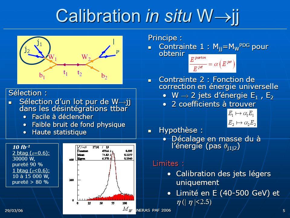 29/03/06 Eric COGNERAS PAF 2006 5 Principe : Contrainte 1 : M jj =M W PDG pour obtenir Contrainte 1 : M jj =M W PDG pour obtenir Contrainte 2 : Fonction de correction en énergie universelle Contrainte 2 : Fonction de correction en énergie universelle W 2 jets dénergie E 1, E 2 2 coefficients à trouver Hypothèse : Hypothèse : Décalage en masse du à lénergie (pas j1j2 ) Limites : Calibration des jets légers uniquementCalibration des jets légers uniquement Limité en E (40-500 GeV) etLimité en E (40-500 GeV) et 10 fb -1 2 btag (=0.6): 30000 W, pureté 90 % 1 btag (<0.6): 10 à 15 000 W, pureté > 80 % Calibration in situ W jj Calibration in situ W jj Sélection : Sélection dun lot pur de Wjj dans les désintégrations ttbar Sélection dun lot pur de Wjj dans les désintégrations ttbar Facile à déclencherFacile à déclencher Faible bruit de fond physiqueFaible bruit de fond physique Haute statistiqueHaute statistique l j1j1 j2j2