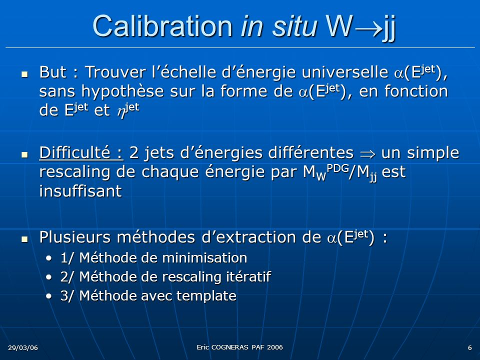29/03/06 Eric COGNERAS PAF 2006 6 But : Trouver léchelle dénergie universelle (E jet ), sans hypothèse sur la forme de (E jet ), en fonction de E jet et jet But : Trouver léchelle dénergie universelle (E jet ), sans hypothèse sur la forme de (E jet ), en fonction de E jet et jet Difficulté : 2 jets dénergies différentes un simple rescaling de chaque énergie par M W PDG /M jj est insuffisant Difficulté : 2 jets dénergies différentes un simple rescaling de chaque énergie par M W PDG /M jj est insuffisant Plusieurs méthodes dextraction de (E jet ) : Plusieurs méthodes dextraction de (E jet ) : 1/ Méthode de minimisation1/ Méthode de minimisation 2/ Méthode de rescaling itératif2/ Méthode de rescaling itératif 3/ Méthode avec template3/ Méthode avec template Calibration in situ W jj Calibration in situ W jj