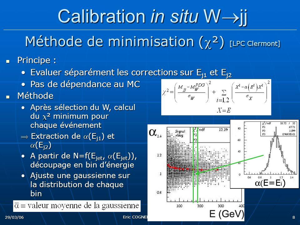29/03/06 Eric COGNERAS PAF 2006 8 Principe : Principe : Evaluer séparément les corrections sur E j1 et E j2Evaluer séparément les corrections sur E j1 et E j2 Pas de dépendance au MCPas de dépendance au MC Méthode Méthode Après sélection du W, calcul du ² minimum pour chaque événementAprès sélection du W, calcul du ² minimum pour chaque événement Extraction de (E j1 ) et(E j2 ) Extraction de (E j1 ) et(E j2 ) A partir de N=f(E jet, (E jet )), découpage en bin dénergieA partir de N=f(E jet, (E jet )), découpage en bin dénergie Ajuste une gaussienne sur la distribution de chaque binAjuste une gaussienne sur la distribution de chaque bin Calibration in situ W jj Calibration in situ W jj Méthode de minimisation (²) [LPC Clermont] Méthode de minimisation (²) [LPC Clermont]