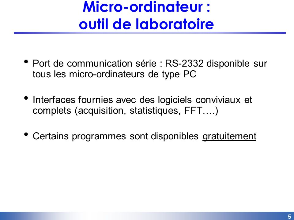 5 Micro-ordinateur : outil de laboratoire Port de communication série : RS-2332 disponible sur tous les micro-ordinateurs de type PC Interfaces fourni