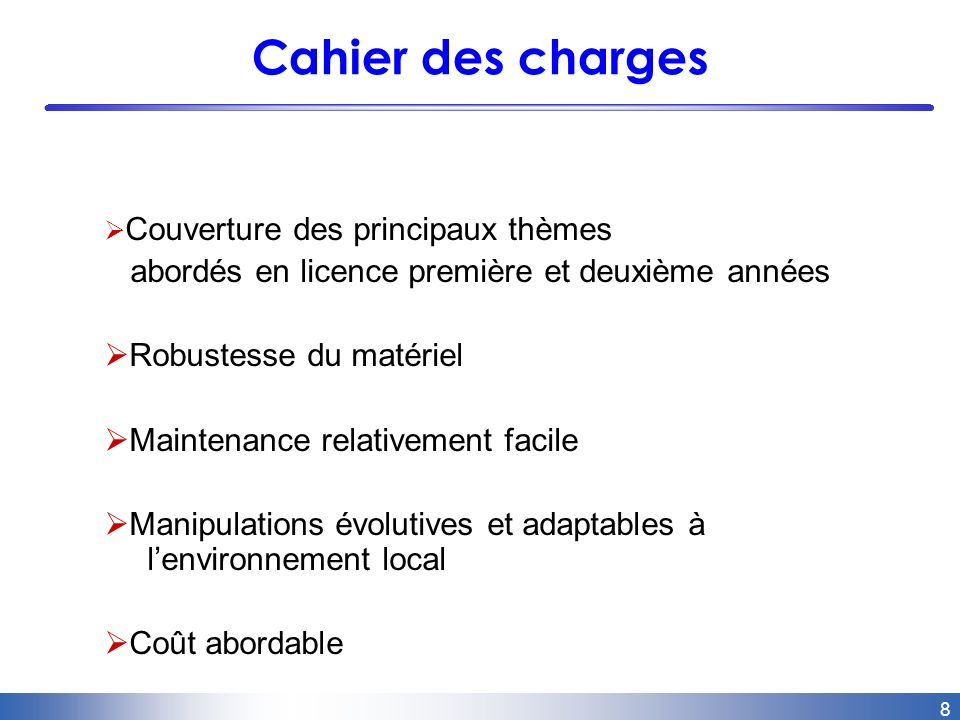 8 Cahier des charges Couverture des principaux thèmes abordés en licence première et deuxième années Robustesse du matériel Maintenance relativement facile Manipulations évolutives et adaptables à lenvironnement local Coût abordable