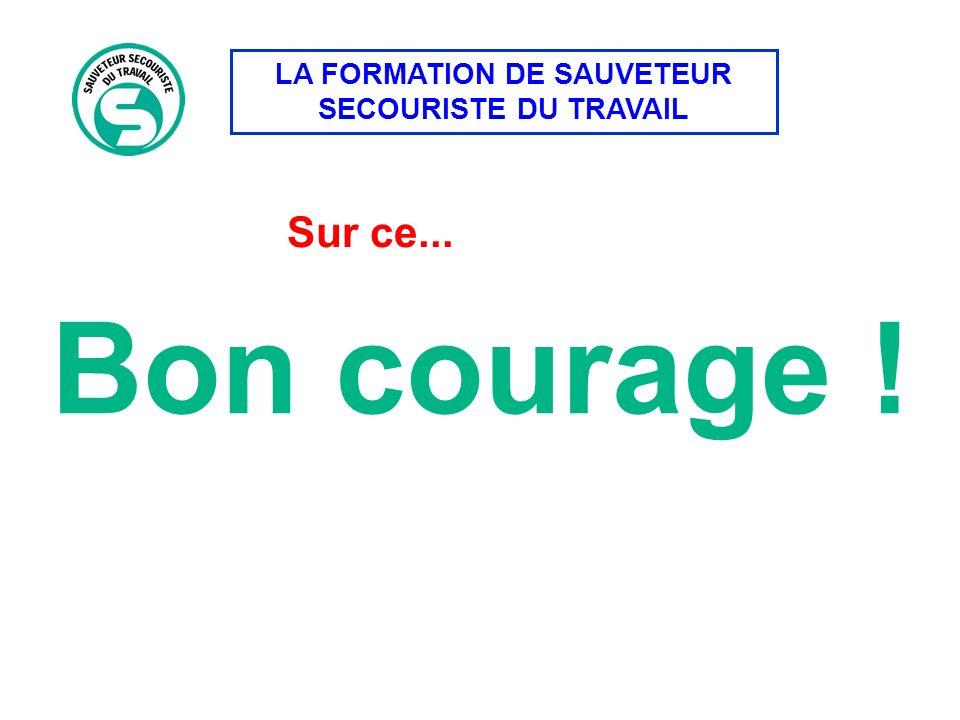 LA FORMATION DE SAUVETEUR SECOURISTE DU TRAVAIL Sur ce... Bon courage !