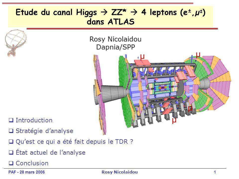 PAF - 28 mars 2006 Rosy Nicolaidou 2 Introduction: SM Higgs (section efficace et BR) BR bb WW ZZ LEP excluded H ZZ(*) 4l (e,µ) : signature claire et bruit de fond réduit Région en masse dintérêt: 130 GeV < m H < 2m Z Dans cette région de masse, la largeur de Higgs est étroite résolution du détecteur en leptons est très importante