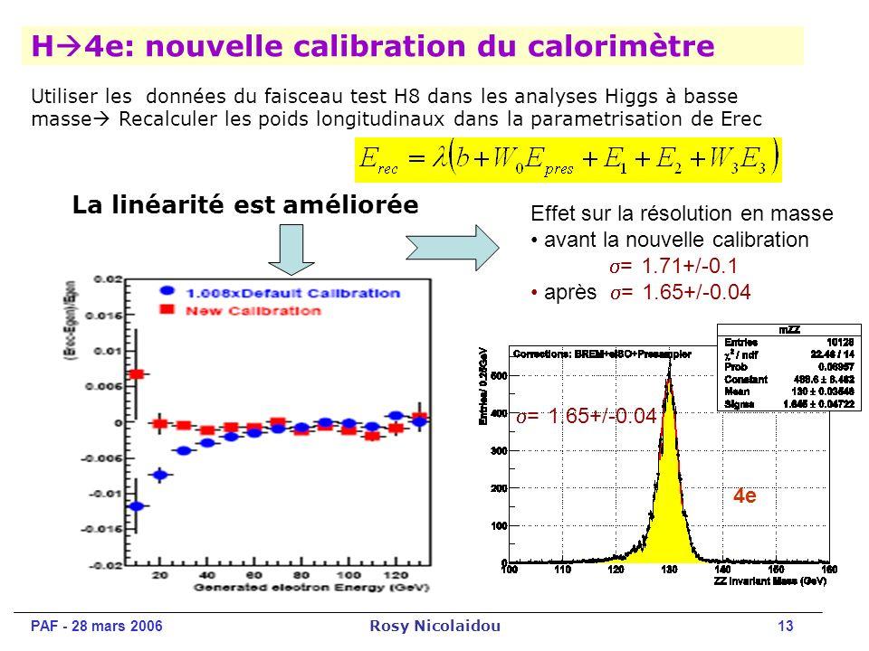 PAF - 28 mars 2006 Rosy Nicolaidou 13 H 4e: nouvelle calibration du calorimètre Utiliser les données du faisceau test H8 dans les analyses Higgs à basse masse Recalculer les poids longitudinaux dans la parametrisation de Erec La linéarité est améliorée Effet sur la résolution en masse avant la nouvelle calibration = 1.71+/-0.1 après = 1.65+/-0.04 = 1.65+/-0.04 4e