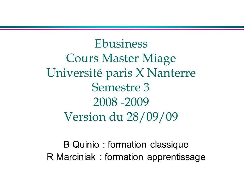 Ebusiness Cours Master Miage Université paris X Nanterre Semestre 3 2008 -2009 Version du 28/09/09 B Quinio : formation classique R Marciniak : formation apprentissage
