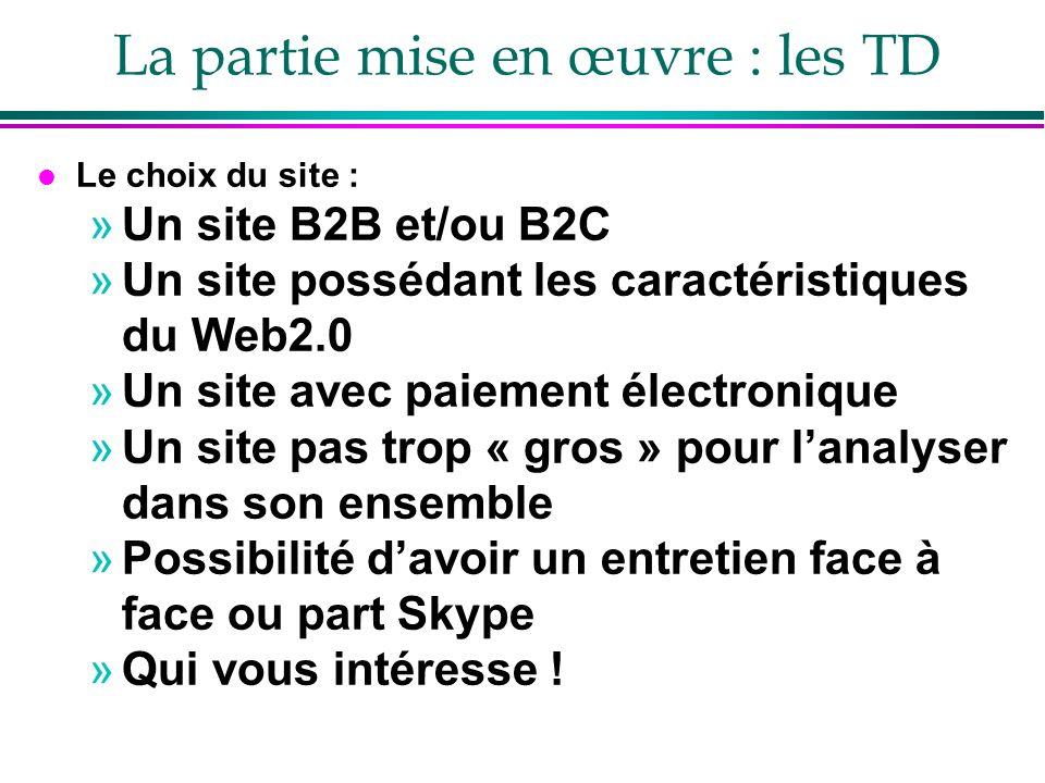 La partie mise en œuvre : les TD l Le choix du site : »Un site B2B et/ou B2C »Un site possédant les caractéristiques du Web2.0 »Un site avec paiement électronique »Un site pas trop « gros » pour lanalyser dans son ensemble »Possibilité davoir un entretien face à face ou part Skype »Qui vous intéresse !
