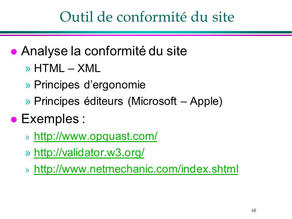 46 Outil de conformité du site l Analyse la conformité du site »HTML – XML »Principes dergonomie »Principes éditeurs (Microsoft – Apple) l Exemples :