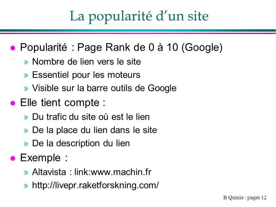 B Quinio : pages 12 La popularité dun site l Popularité : Page Rank de 0 à 10 (Google) »Nombre de lien vers le site »Essentiel pour les moteurs »Visible sur la barre outils de Google l Elle tient compte : »Du trafic du site où est le lien »De la place du lien dans le site »De la description du lien l Exemple : »Altavista : link:www.machin.fr »http://livepr.raketforskning.com/