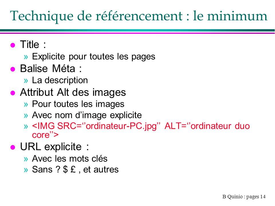 B Quinio : pages 14 Technique de référencement : le minimum l Title : »Explicite pour toutes les pages l Balise Méta : »La description l Attribut Alt des images »Pour toutes les images »Avec nom dimage explicite » l URL explicite : »Avec les mots clés »Sans .