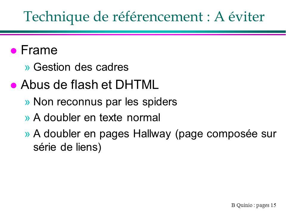 B Quinio : pages 15 Technique de référencement : A éviter l Frame »Gestion des cadres l Abus de flash et DHTML »Non reconnus par les spiders »A doubler en texte normal »A doubler en pages Hallway (page composée sur série de liens)