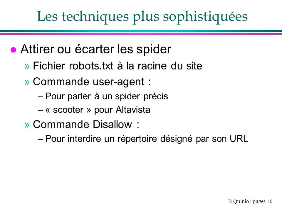 B Quinio : pages 16 Les techniques plus sophistiquées l Attirer ou écarter les spider »Fichier robots.txt à la racine du site »Commande user-agent : –Pour parler à un spider précis –« scooter » pour Altavista »Commande Disallow : –Pour interdire un répertoire désigné par son URL