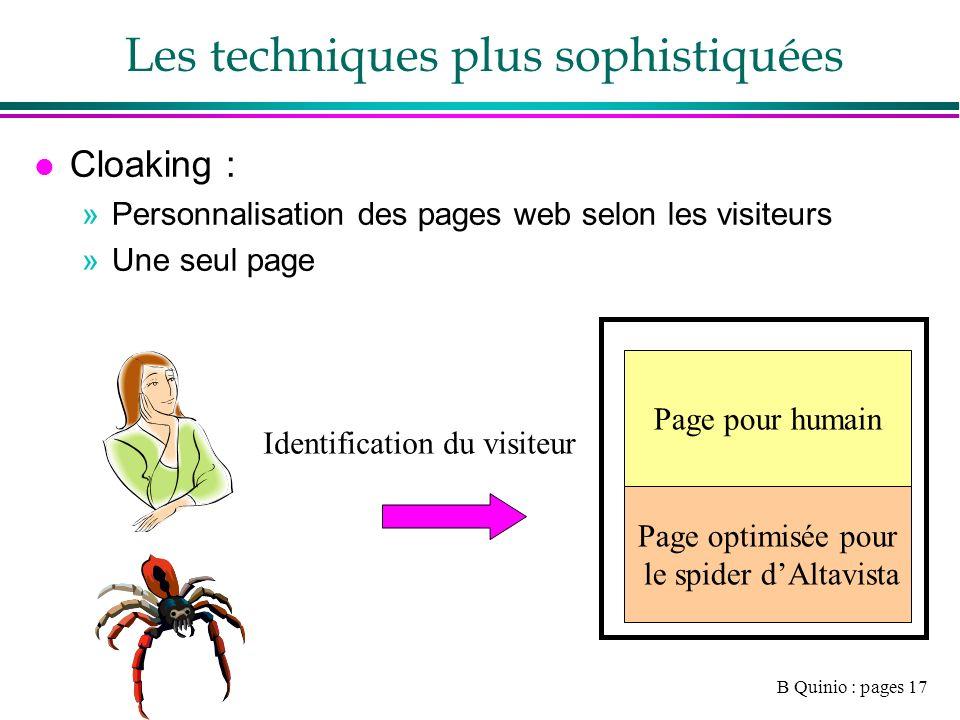 B Quinio : pages 17 Les techniques plus sophistiquées l Cloaking : »Personnalisation des pages web selon les visiteurs »Une seul page Page pour humain Page optimisée pour le spider dAltavista Identification du visiteur