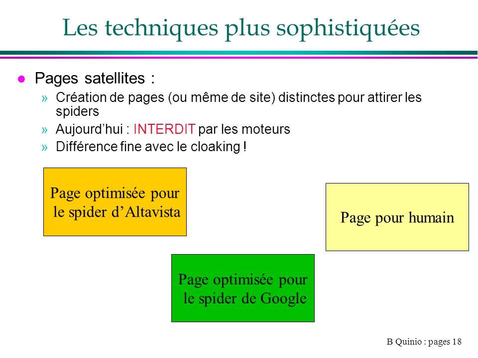 B Quinio : pages 18 Les techniques plus sophistiquées l Pages satellites : »Création de pages (ou même de site) distinctes pour attirer les spiders »Aujourdhui : INTERDIT par les moteurs »Différence fine avec le cloaking .