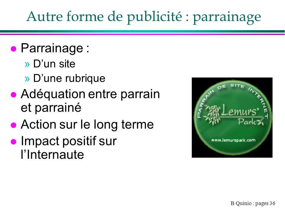 B Quinio : pages 36 Autre forme de publicité : parrainage l Parrainage : »Dun site »Dune rubrique l Adéquation entre parrain et parrainé l Action sur le long terme l Impact positif sur lInternaute