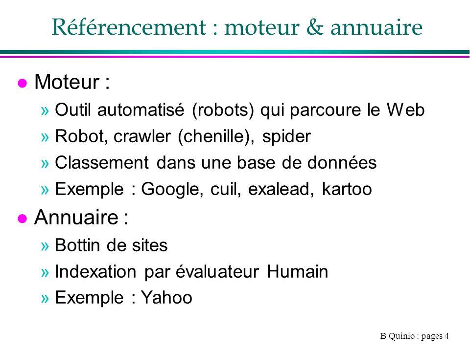 B Quinio : pages 4 Référencement : moteur & annuaire l Moteur : »Outil automatisé (robots) qui parcoure le Web »Robot, crawler (chenille), spider »Classement dans une base de données »Exemple : Google, cuil, exalead, kartoo l Annuaire : »Bottin de sites »Indexation par évaluateur Humain »Exemple : Yahoo