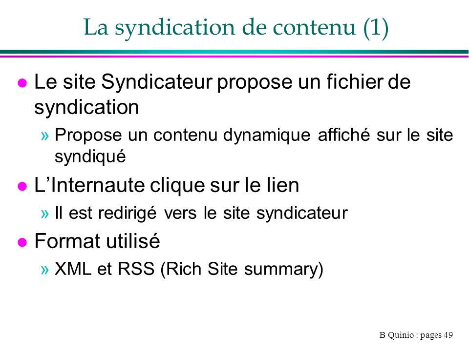 B Quinio : pages 49 La syndication de contenu (1) l Le site Syndicateur propose un fichier de syndication »Propose un contenu dynamique affiché sur le site syndiqué l LInternaute clique sur le lien »Il est redirigé vers le site syndicateur l Format utilisé »XML et RSS (Rich Site summary)