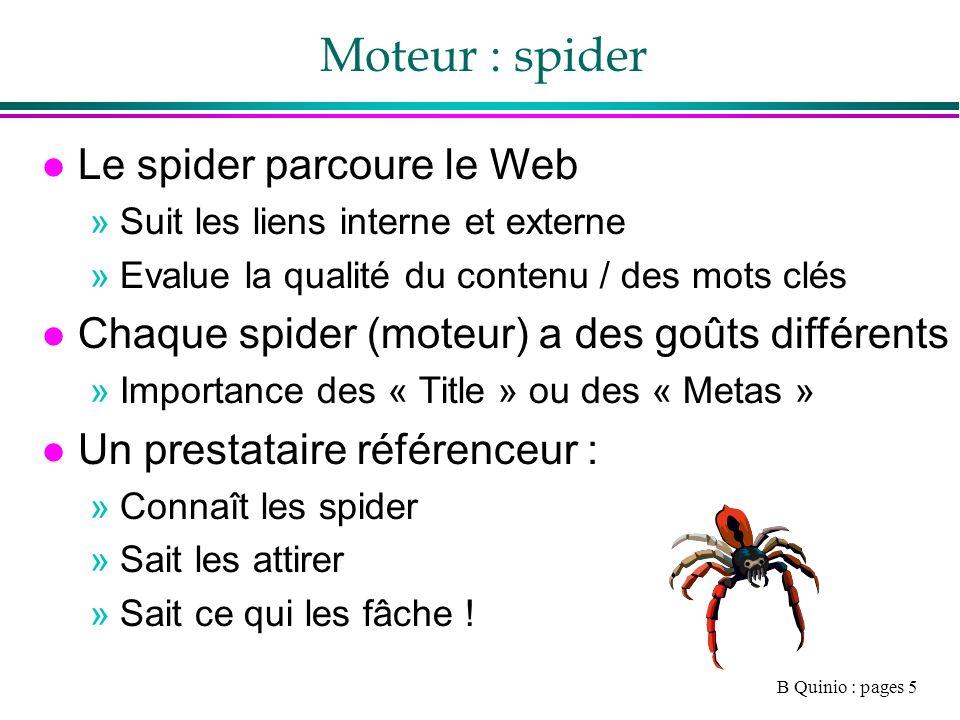 B Quinio : pages 5 Moteur : spider l Le spider parcoure le Web »Suit les liens interne et externe »Evalue la qualité du contenu / des mots clés l Chaque spider (moteur) a des goûts différents »Importance des « Title » ou des « Metas » l Un prestataire référenceur : »Connaît les spider »Sait les attirer »Sait ce qui les fâche !