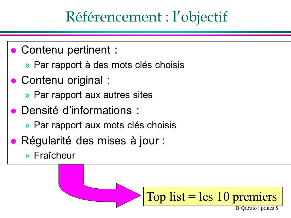 B Quinio : pages 8 Référencement : lobjectif l Contenu pertinent : »Par rapport à des mots clés choisis l Contenu original : »Par rapport aux autres sites l Densité dinformations : »Par rapport aux mots clés choisis l Régularité des mises à jour : »Fraîcheur Top list = les 10 premiers
