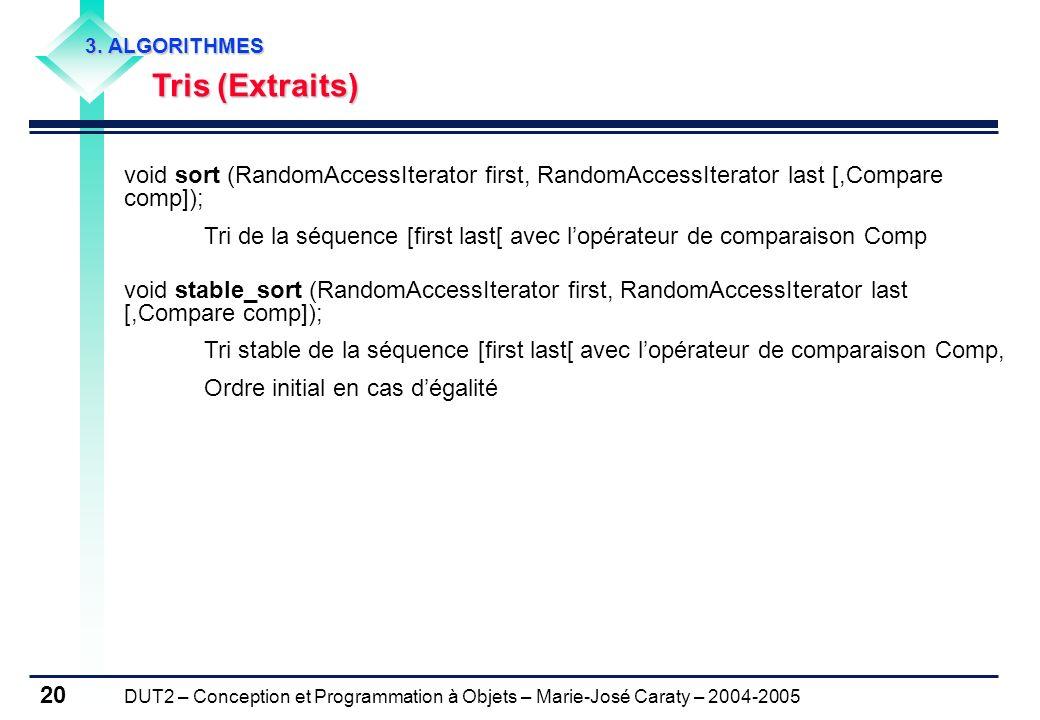 DUT2 – Conception et Programmation à Objets – Marie-José Caraty – 2004-2005 20 3. ALGORITHMES Tris (Extraits) Tris (Extraits) void sort (RandomAccessI