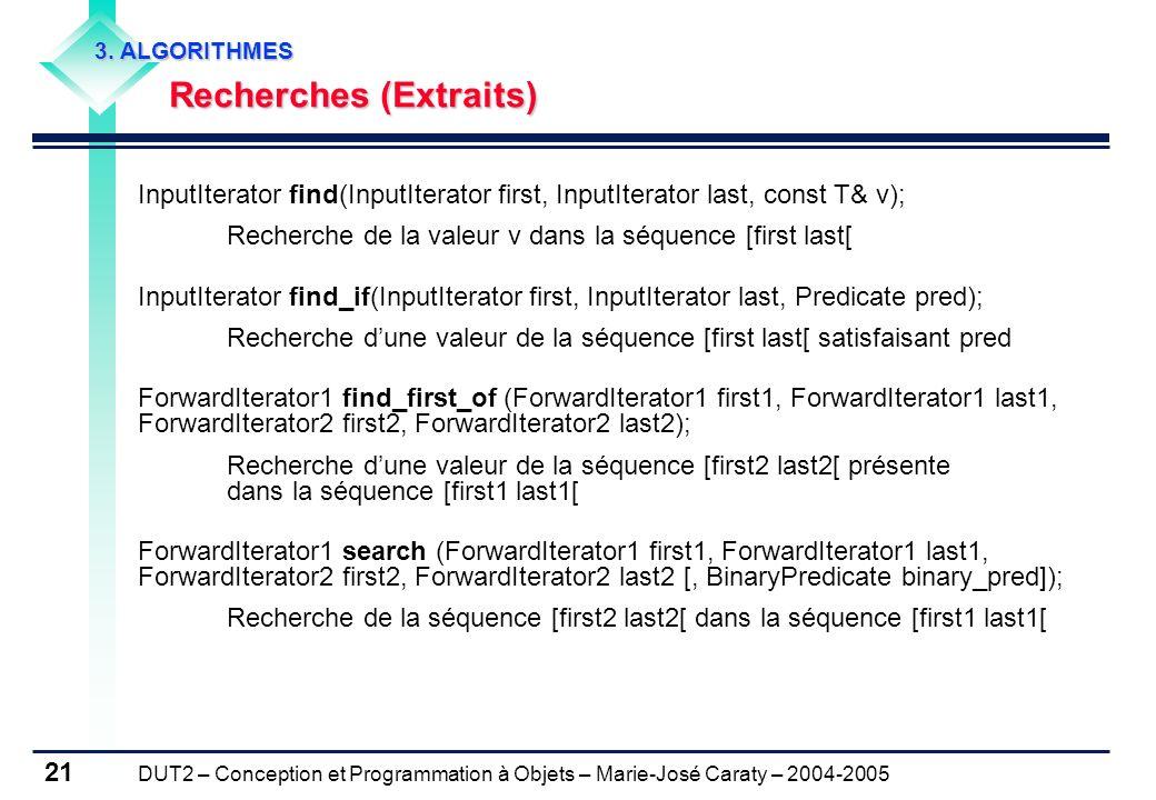 DUT2 – Conception et Programmation à Objets – Marie-José Caraty – 2004-2005 21 3. ALGORITHMES Recherches (Extraits) Recherches (Extraits) InputIterato