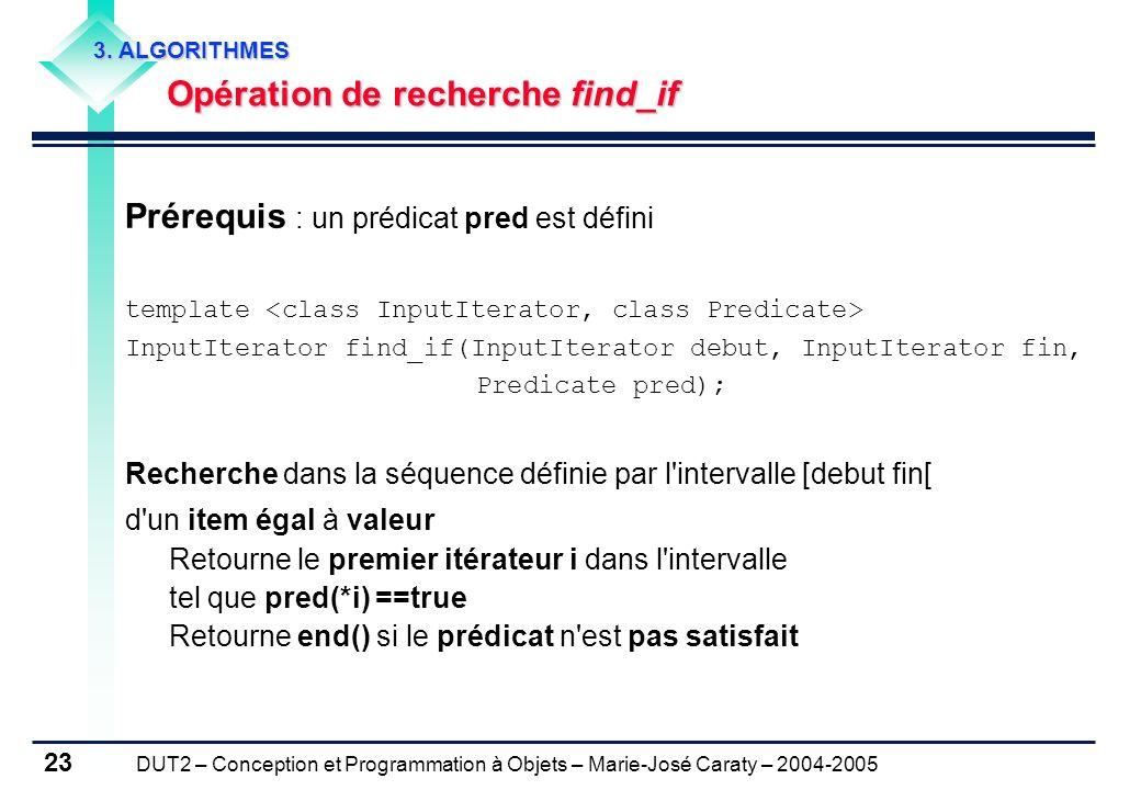 DUT2 – Conception et Programmation à Objets – Marie-José Caraty – 2004-2005 23 Prérequis : un prédicat pred est défini template InputIterator find_if(