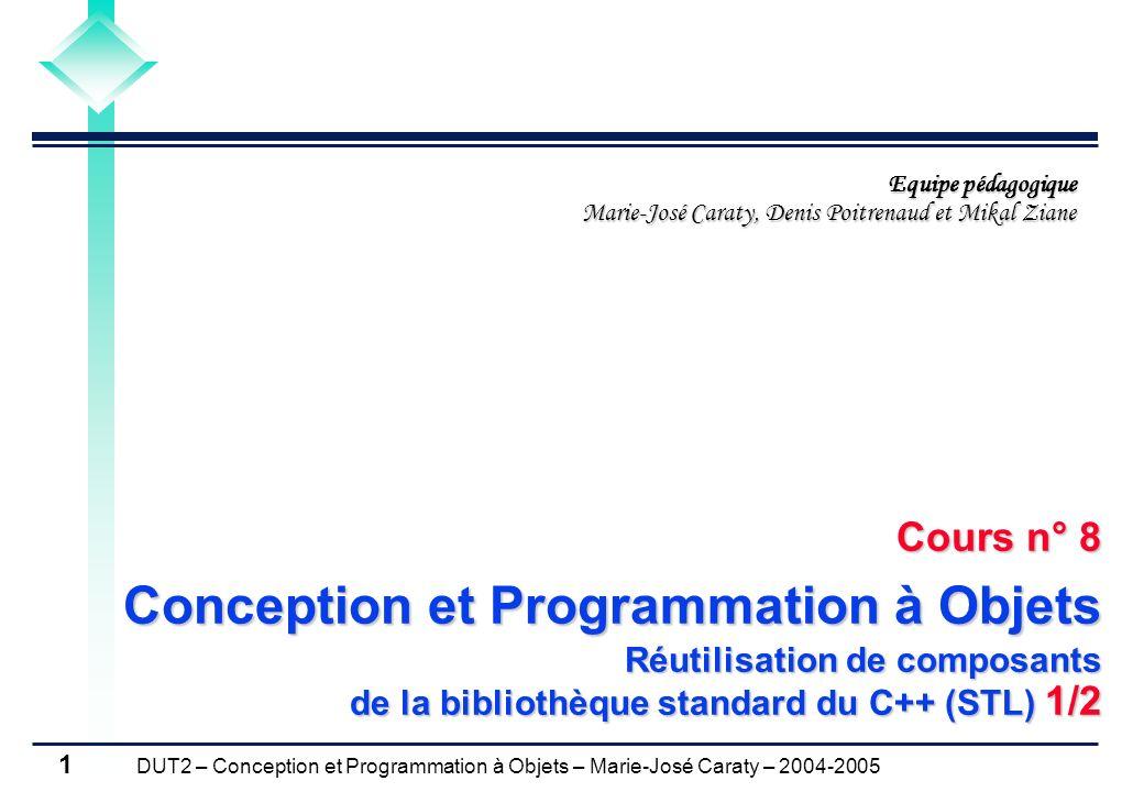 DUT2 – Conception et Programmation à Objets – Marie-José Caraty – 2004-2005 1 Cours n° 8 Conception et Programmation à Objets Réutilisation de composa