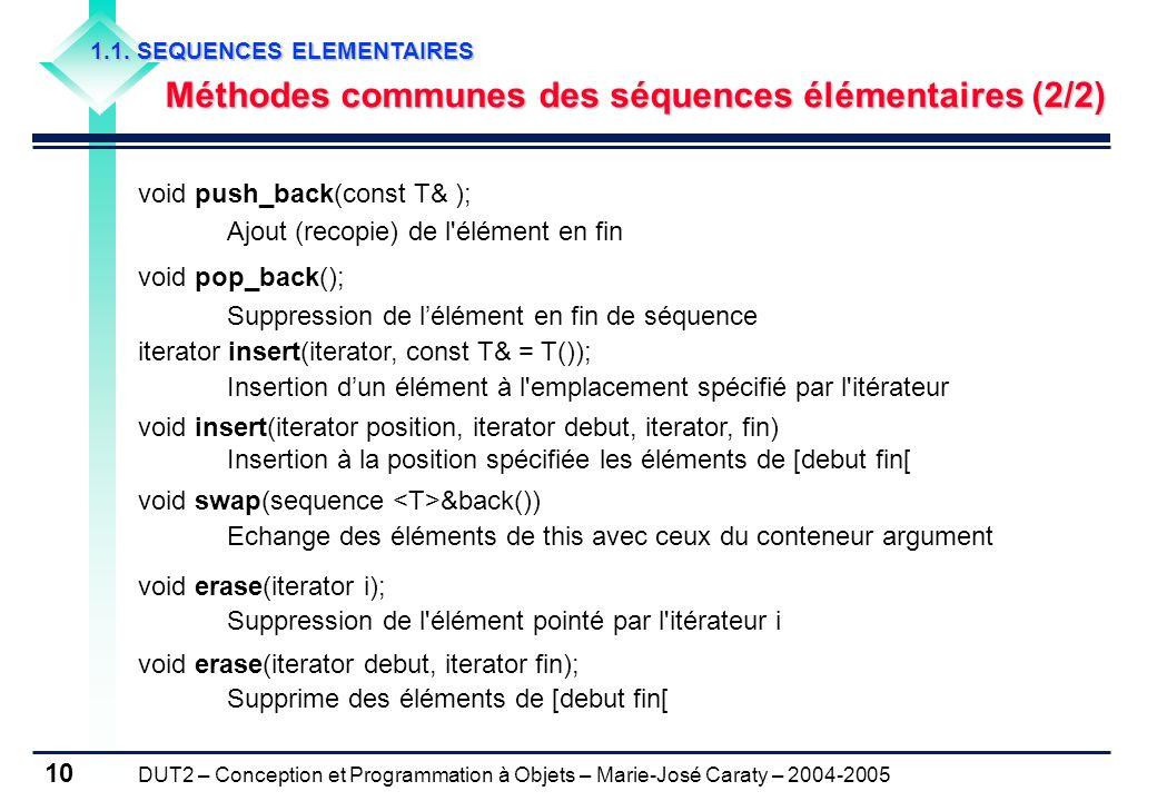 DUT2 – Conception et Programmation à Objets – Marie-José Caraty – 2004-2005 10 void push_back(const T& ); Ajout (recopie) de l'élément en fin void pop