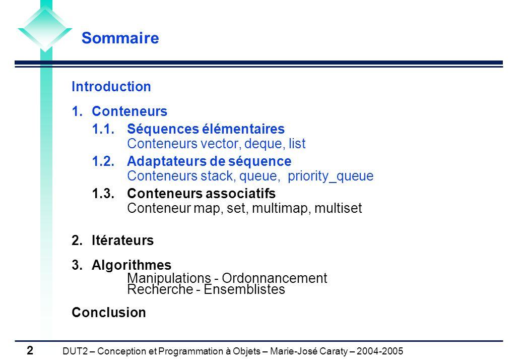 DUT2 – Conception et Programmation à Objets – Marie-José Caraty – 2004-2005 2 Introduction 1.Conteneurs 1.1.Séquences élémentaires Conteneurs vector,