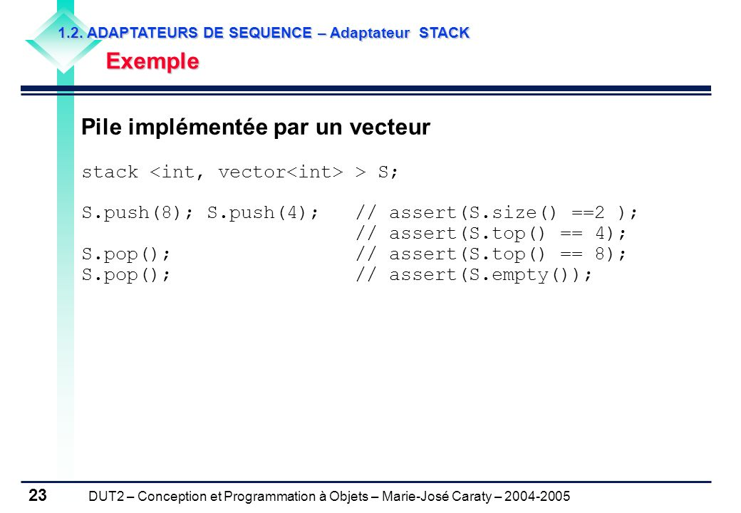 DUT2 – Conception et Programmation à Objets – Marie-José Caraty – 2004-2005 23 Pile implémentée par un vecteur stack > S; S.push(8); S.push(4); // ass