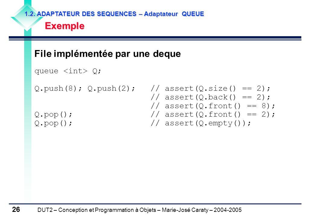 DUT2 – Conception et Programmation à Objets – Marie-José Caraty – 2004-2005 26 File implémentée par une deque queue Q; Q.push(8); Q.push(2); // assert