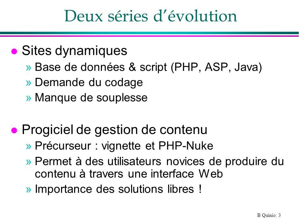 B Quinio: 3 Deux séries dévolution l Sites dynamiques »Base de données & script (PHP, ASP, Java) »Demande du codage »Manque de souplesse l Progiciel de gestion de contenu »Précurseur : vignette et PHP-Nuke »Permet à des utilisateurs novices de produire du contenu à travers une interface Web »Importance des solutions libres !